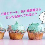 ご飯とケーキ、同じ糖質量ならどっちを食べても同じ?