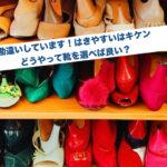 勘違いしてます!はきやすい靴はキケン・どう靴を選べば良いか?