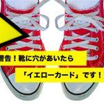 警告!靴に穴があいたら「イエローカード」です